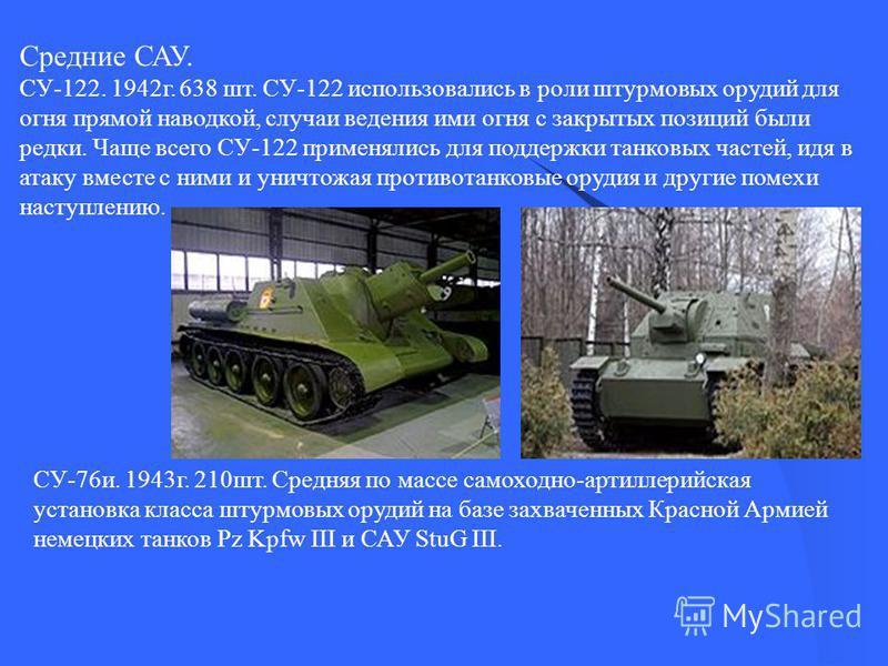 Средние САУ. СУ-122. 1942 г. 638 шт. СУ-122 использовались в роли штурмовых орудий для огня прямой наводкой, случаи ведения ими огня с закрытых позиций были редки. Чаще всего СУ-122 применялись для поддержки танковых частей, идя в атаку вместе с ними