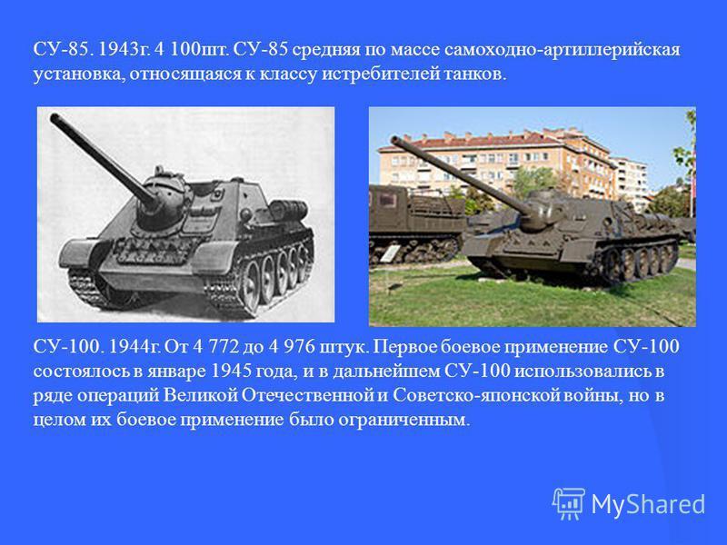 СУ-85. 1943 г. 4 100 шт. СУ-85 средняя по массе самоходно-артиллерийская установка, относящаяся к классу истребителей танков. СУ-100. 1944 г. От 4 772 до 4 976 штук. Первое боевое применение СУ-100 состоялось в январе 1945 года, и в дальнейшем СУ-100