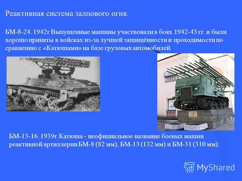 Реактивная система залпового огня. БМ-8-24. 1942 г Выпущенные машины участвовали в боях 1942-43 гг. и были хорошо приняты в войсках из-за лучшей защищённости и проходимости по сравнению с «Катюшами» на базе грузовых автомобилей. БМ-13-16. 1939 г. Кат