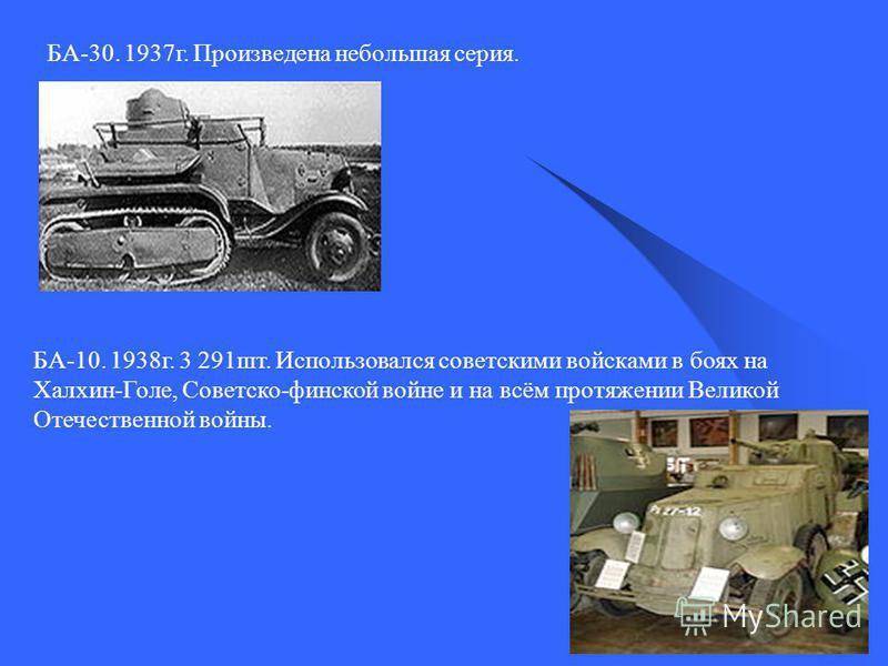 БА-30. 1937 г. Произведена небольшая серия. БА-10. 1938 г. 3 291 шт. Использовался советскими войсками в боях на Халхин-Голе, Советско-финской войне и на всём протяжении Великой Отечественной войны.