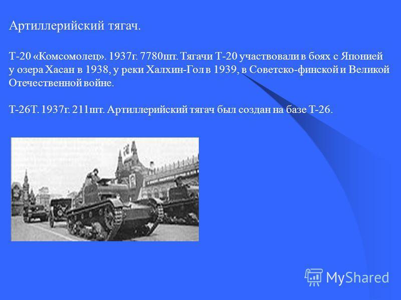 Артиллерийский тягач. Т-20 «Комсомолец». 1937 г. 7780 шт. Тягачи Т-20 участвовали в боях с Японией у озера Хасан в 1938, у реки Халхин-Гол в 1939, в Советско-финской и Великой Отечественной войне. T-26T. 1937 г. 211 шт. Артиллерийский тягач был созда