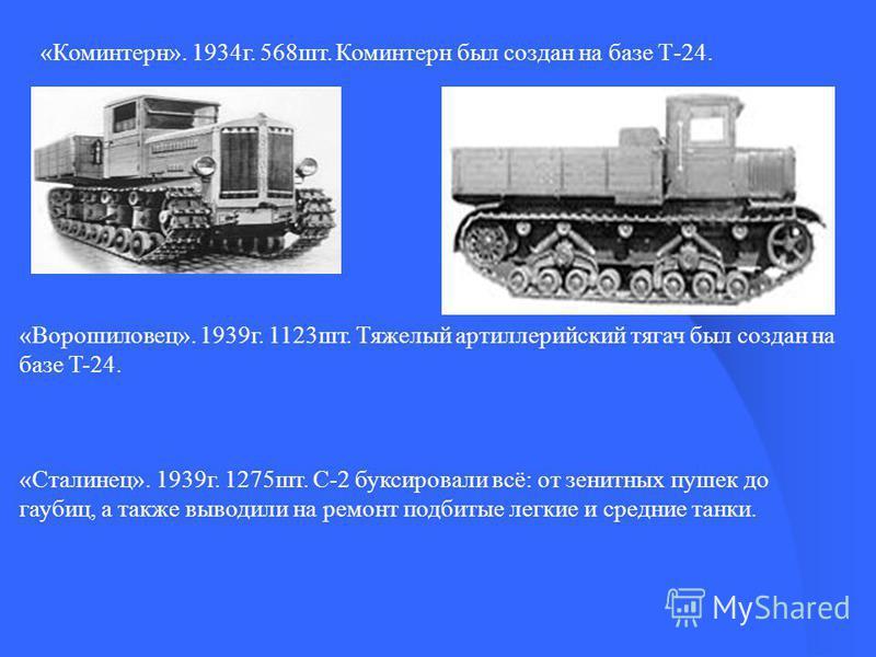 «Коминтерн». 1934 г. 568 шт. Коминтерн был создан на базе Т-24. «Ворошиловец». 1939 г. 1123 шт. Тяжелый артиллерийский тягач был создан на базе T-24. «Сталинец». 1939 г. 1275 шт. С-2 буксировали всё: от зенитных пушек до гаубиц, а также выводили на р