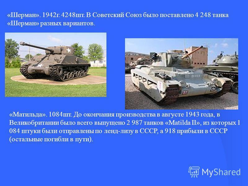 «Шерман». 1942 г. 4248 шт. В Советский Союз было поставлено 4 248 танка «Шерман» разных вариантов. «Матильда». 1084 шт. До окончания производства в августе 1943 года, в Великобритании было всего выпущено 2 987 танков «Matilda II», из которых 1 084 шт