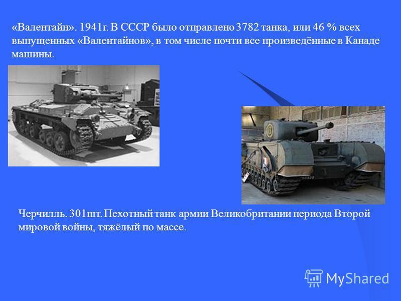 «Валентайн». 1941 г. В СССР было отправлено 3782 танка, или 46 % всех выпущенных «Валентайнов», в том числе почти все произведённые в Канаде машины. Черчилль. 301 шт. Пехотный танк армии Великобритании периода Второй мировой войны, тяжёлый по массе.