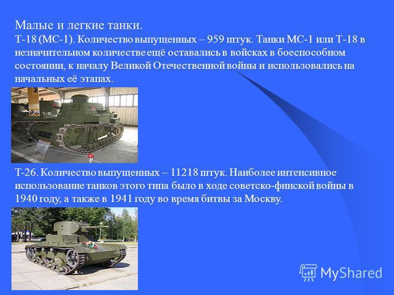 Малые и легкие танки. Т-18 (МС-1). Количество выпущенных – 959 штук. Танки МС-1 или Т-18 в незначительном количестве ещё оставались в войсках в боеспособном состоянии, к началу Великой Отечественной войны и использовались на начальных её этапах. T-26