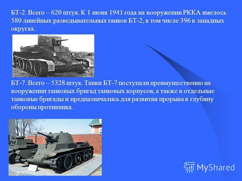 БТ-2. Всего – 620 штук. К 1 июня 1941 года на вооружении РККА имелось 580 линейных разведывательных танков БТ-2, в том числе 396 в западных округах. БТ-7. Всего – 5328 штук. Танки БТ-7 поступали преимущественно на вооружении танковых бригад танковых