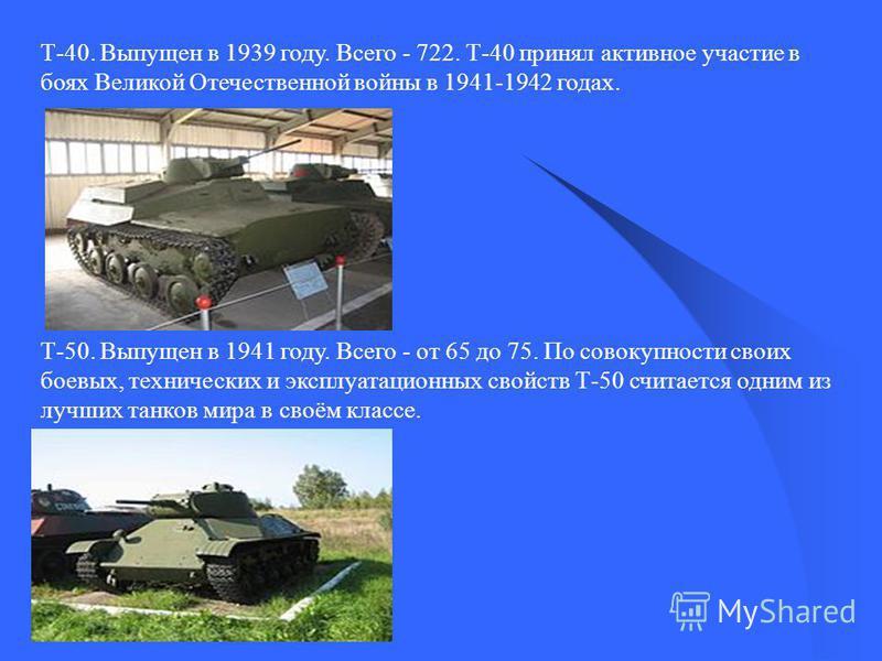 Т-40. Выпущен в 1939 году. Всего - 722. Т-40 принял активное участие в боях Великой Отечественной войны в 1941-1942 годах. Т-50. Выпущен в 1941 году. Всего - от 65 до 75. По совокупности своих боевых, технических и эксплуатационных свойств Т-50 счита
