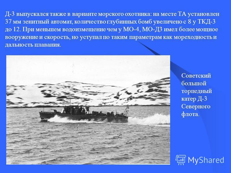 Д-3 выпускался также в варианте морского охотника: на месте ТА установлен 37 мм зенитный автомат, количество глубинных бомб увеличено с 8 у ТКД-3 до 12. При меньшем водоизмещение чем у МО-4, МО-Д3 имел более мощное вооружение и скорость, но уступал п
