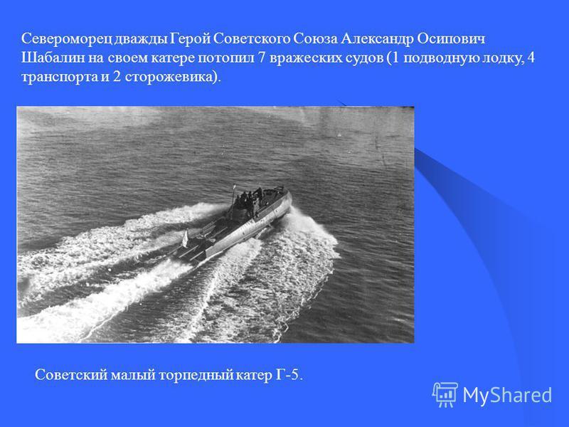Североморец дважды Герой Советского Coюза Александр Осипович Шабалин на своем катере потопил 7 вражеских судов (1 подводную лодку, 4 транспорта и 2 сторожевика). Советский малый торпедный катер Г-5.