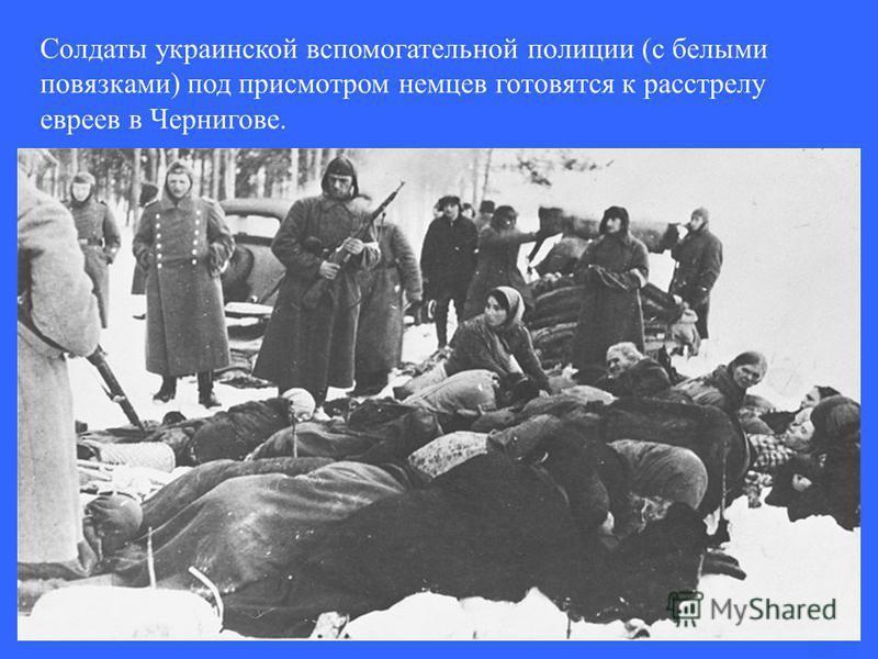 Солдаты украинской вспомогательной полиции (с белыми повязками) под присмотром немцев готовятся к расстрелу евреев в Чернигове.