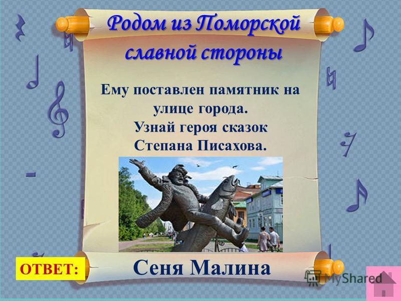Родом из Поморской славной стороны Ему поставлен памятник на улице города. Узнай героя сказок Степана Писахова. ОТВЕТ: Сеня Малина