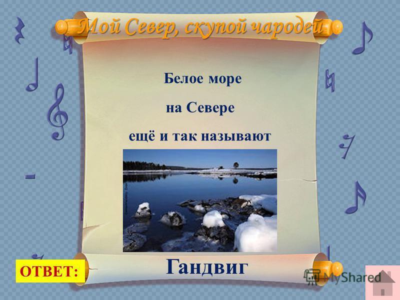 Мой Север, скупой чародей Белое море на Севере ещё и так называют ОТВЕТ: Гандвиг