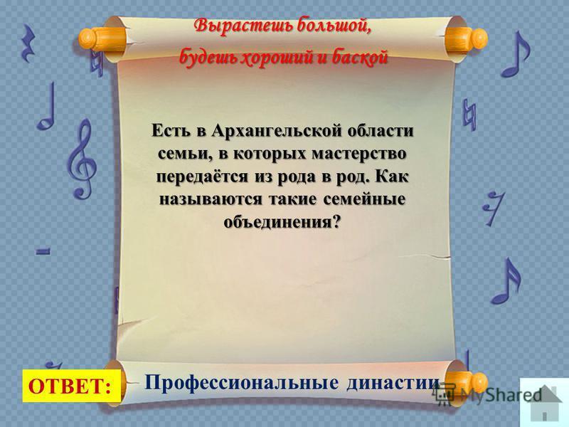 Вырастешь большой, будешь хороший и баской ОТВЕТ: Профессиональные династии Есть в Архангельской области семьи, в которых мастерство передаётся из рода в род. Как называются такие семейные объединения?