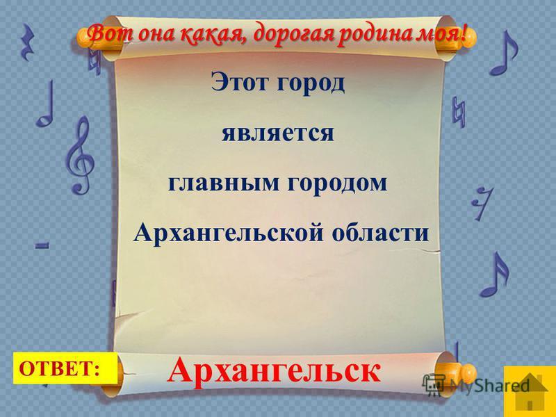 ОТВЕТ: Этот город является главным городом Архангельской области Архангельск Вот она какая, дорогая родина моя!