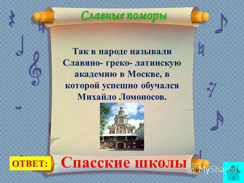 Славные поморы Так в народе называли Славяно- греко- латинскую академию в Москве, в которой успешно обучался Михайло Ломоносов. ОТВЕТ: Спасские школы