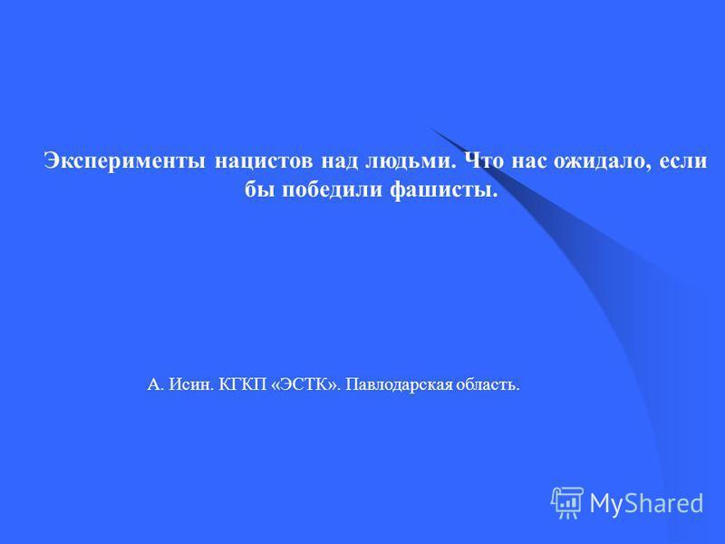 А. Исин. КГКП «ЭСТК». Павлодарская область. Эксперименты нацистов над людьми. Что нас ожидало, если бы победили фашисты.