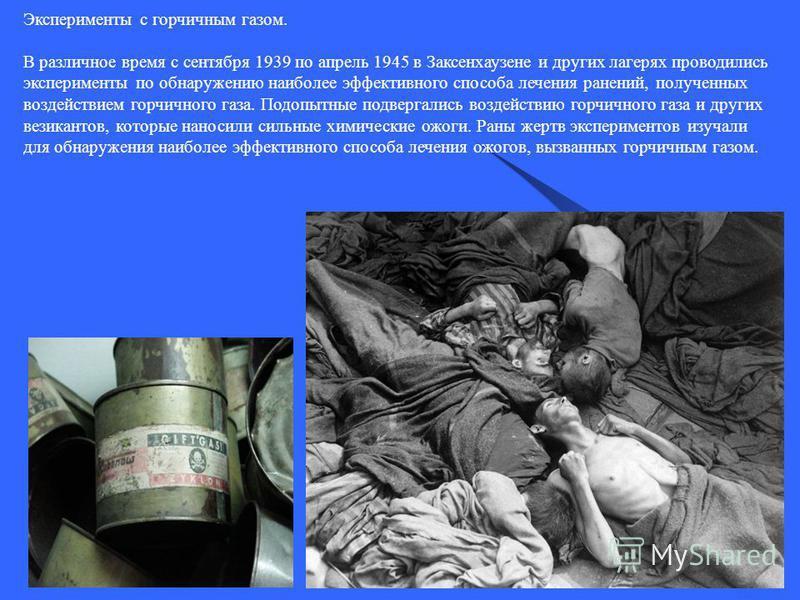 Эксперименты с горчичным газом. В различное время с сентября 1939 по апрель 1945 в Заксенхаузене и других лагерях проводились эксперименты по обнаружению наиболее эффективного способа лечения ранений, полученных воздействием горчичного газа. Подопытн