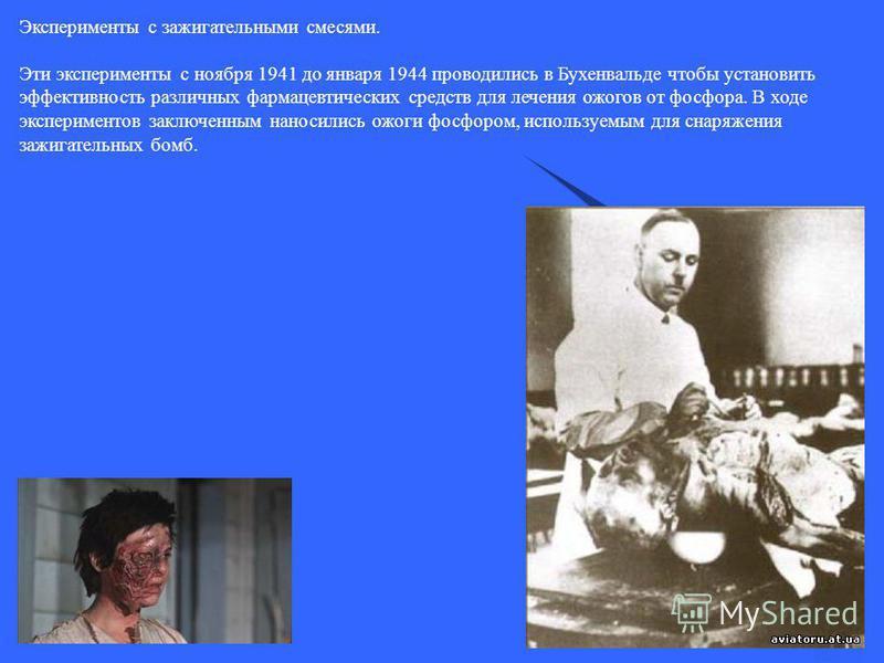 Эксперименты с зажигательными смесями. Эти эксперименты с ноября 1941 до января 1944 проводились в Бухенвальде чтобы установить эффективность различных фармацевтических средств для лечения ожогов от фосфора. В ходе экспериментов заключенным наносилис