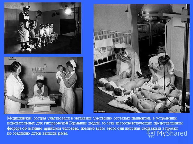 Медицинские сестры участвовали в эвтаназии умственно отсталых пациентов, в устранении нежелательных для гитлеровской Германии людей, то есть несоответствующих представлениям фюрера об истинно арийском человеке, помимо всего этого они вносили свой вкл
