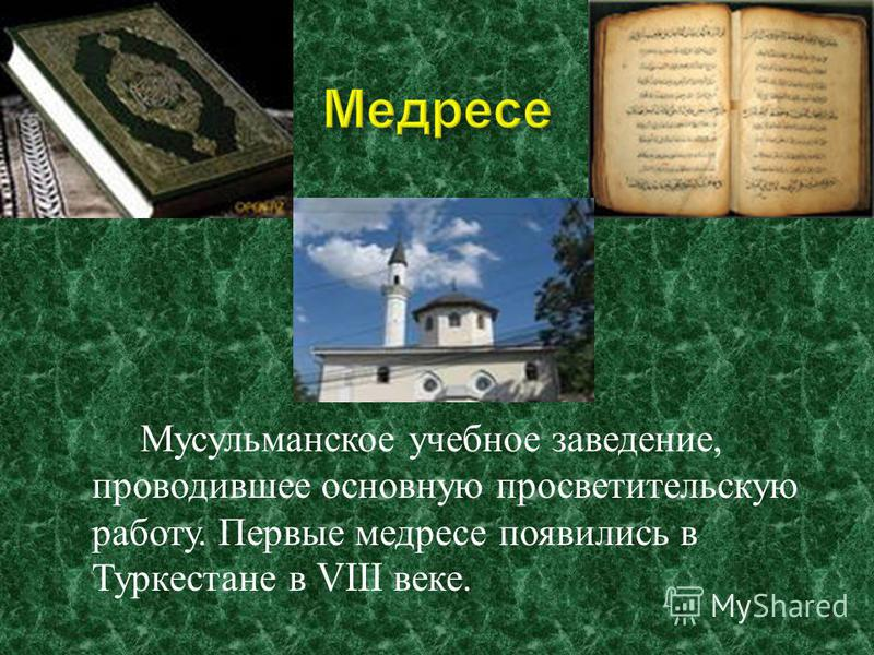 Мусульманское учебное заведение, проводившее основную просветительскую работу. Первые медресе появились в Туркестане в VIII веке.
