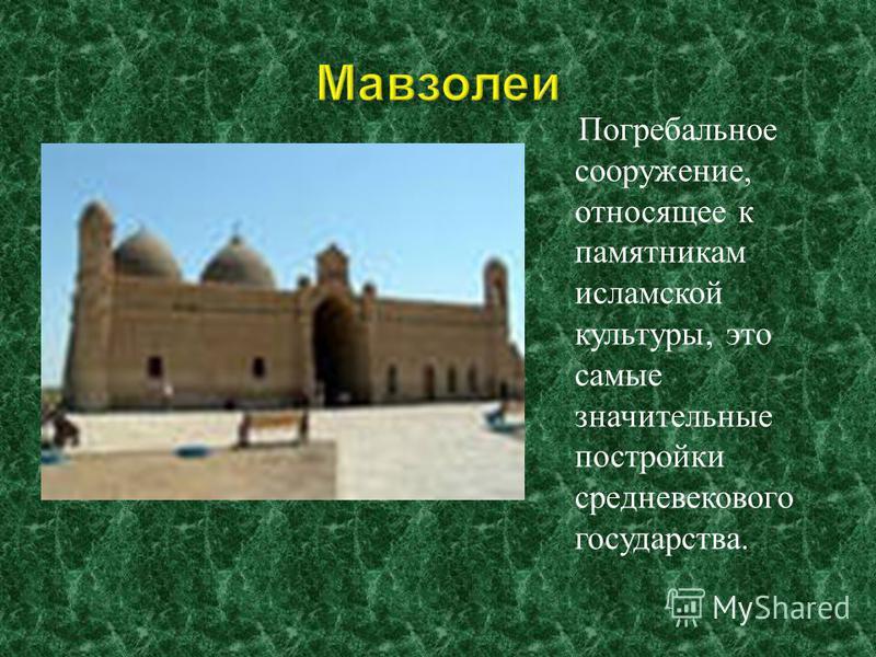 Погребальное сооружение, относящее к памятникам исламской культуры, это самые значительные постройки средневекового государства.
