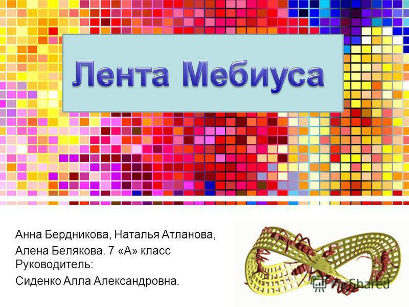 Анна Бердникова, Наталья Атланова, Алена Белякова. 7 «А» класс Руководитель: Сиденко Алла Александровна.