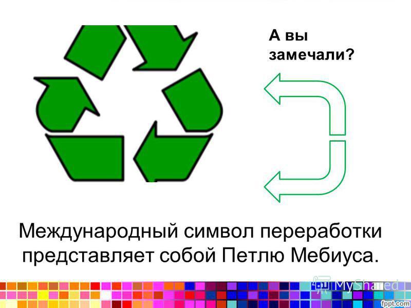 А вы замечали? Международный символ переработки представляет собой Петлю Мебиуса.