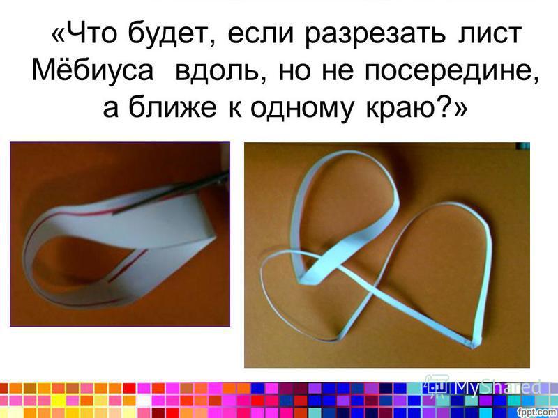 «Что будет, если разрезать лист Мёбиуса вдоль, но не посередине, а ближе к одному краю?»