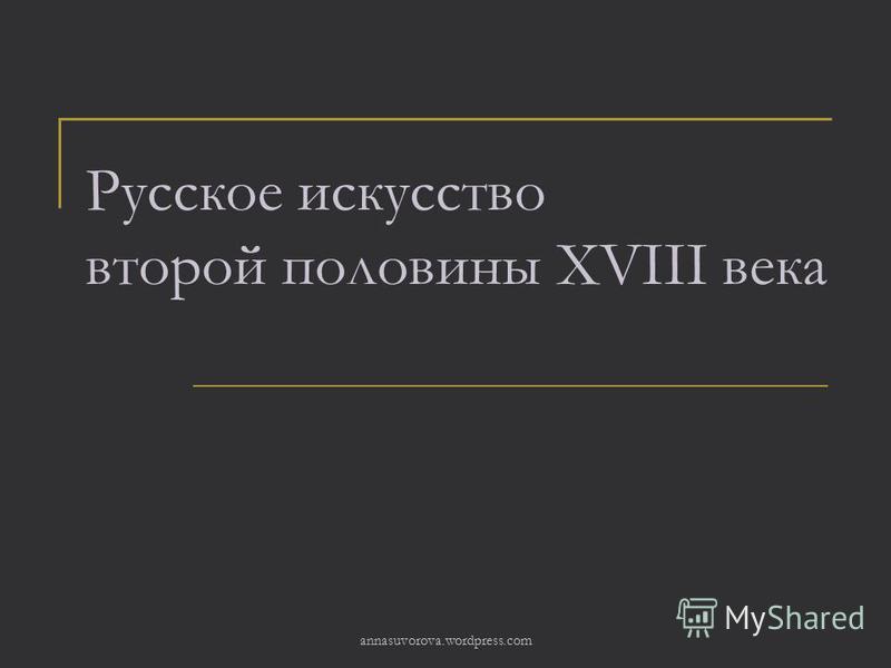 Русское искусство второй половины XVIII века annasuvorova.wordpress.com