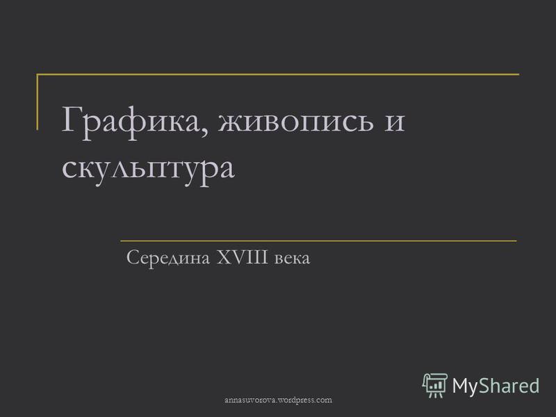Графика, живопись и скульптура Середина XVIII века annasuvorova.wordpress.com