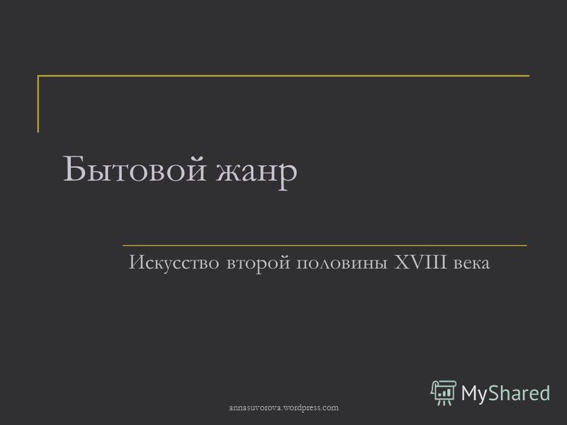 Бытовой жанр Искусство второй половины XVIII века annasuvorova.wordpress.com