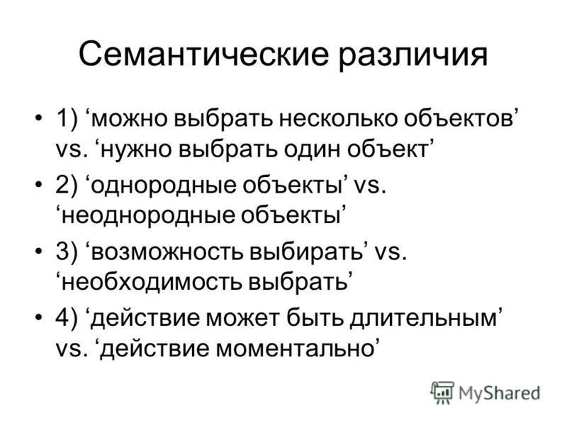Семантические различия 1) можно выбрать несколько объектов vs. нужно выбрать один объект 2) однородные объекты vs.неоднородные объекты 3) возможность выбирать vs.необходимость выбрать 4) действие может быть длительным vs. действие моментально