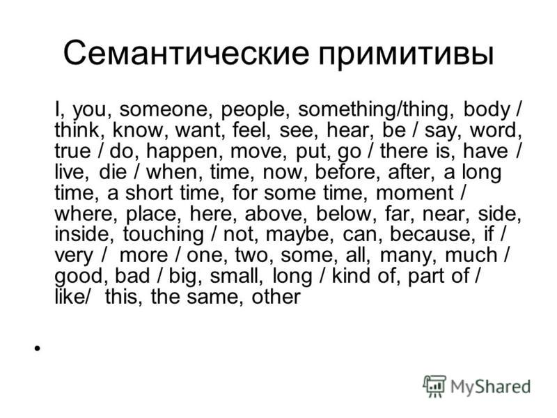 Семантические примитивы I, you, someone, people, something/thing, body / think, know, want, feel, see, hear, be / say, word, true / do, happen, move, put, go / there is, have / live, die / when, time, now, before, after, a long time, a short time, fo