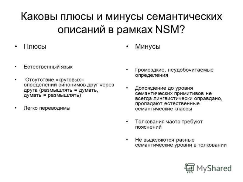 Каковы плюсы и минусы семантических описаний в рамках NSM? Плюсы Естественный язык Отсутствие «круговых» определений синонимов друг через друга (размышлять = думать, думать = размышлять) Легко переводимы Минусы Громоздкие, неудобочитаемые определения