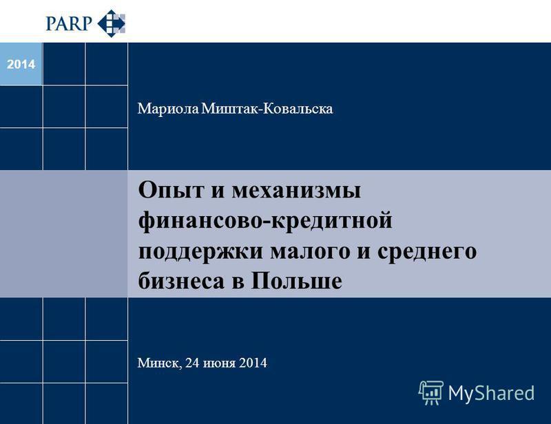 2014 Опыт и механизмы финансово-кредитной поддержки малого и среднего бизнеса в Польше Мариола Миштак-Ковальска Минск, 24 июня 2014