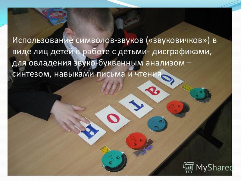 Использование символов-звуков («звуковичков») в виде лиц детей в работе с детьми- дисграфиками, для овладения звуко-буквенным анализом – синтезом, навыками письма и чтения.