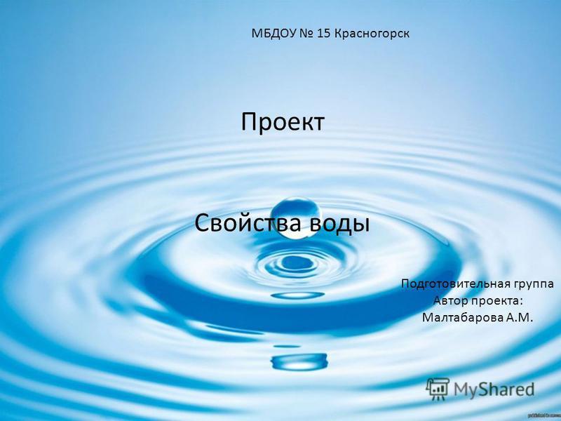 Проект Свойства воды МБДОУ 15 Красногорск Подготовительная группа Автор проекта: Малтабарова А.М.