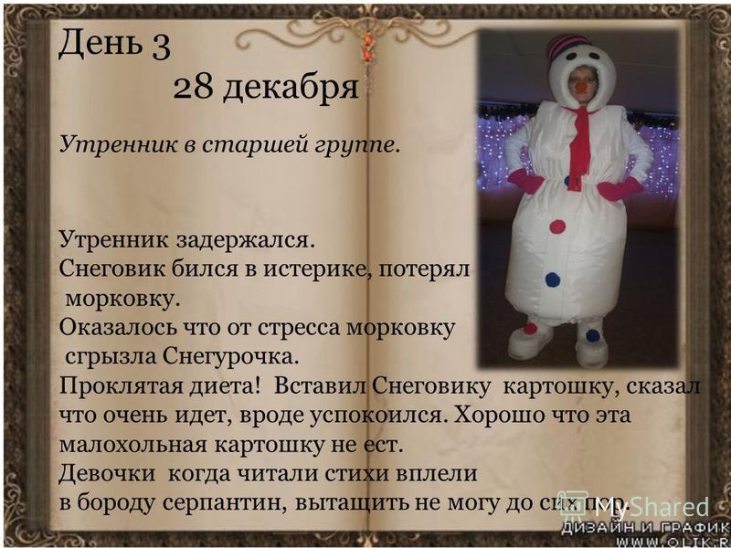 День 3 28 декабря Утренник в старшей группе. Утренник задержался. Снеговик бился в истерике, потерял морковку. Оказалось что от стресса морковку сгрызла Снегурочка. Проклятая диета! Вставил Снеговику картошку, сказал что очень идет, вроде успокоился.