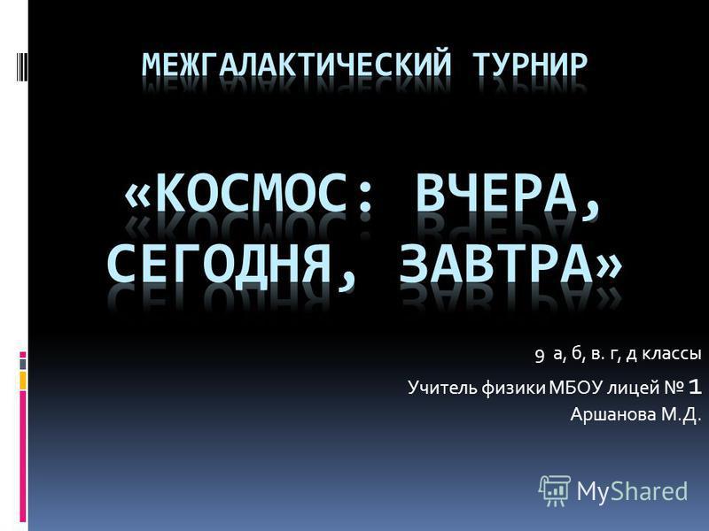 9 а, б, в. г, д классы Учитель физики МБОУ лицей 1 Аршанова М.Д.