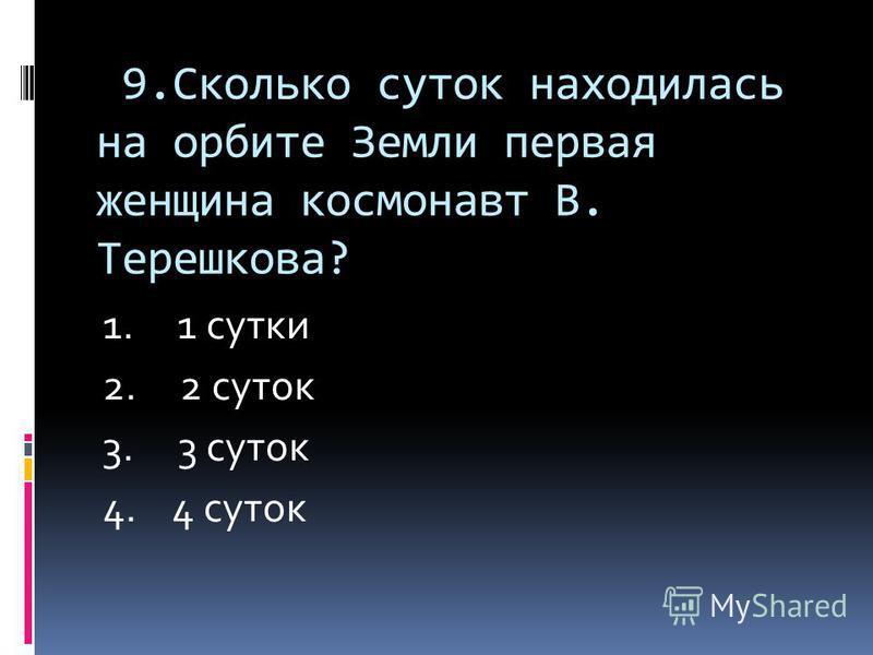 9. Сколько суток находилась на орбите Земли первая женщина космонавт В. Терешкова? 1. 1 сутки 2. 2 суток 3. 3 суток 4. 4 суток