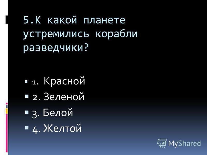 5. К какой планете устремились корабли разведчики? 1. Красной 2. Зеленой 3. Белой 4. Желтой