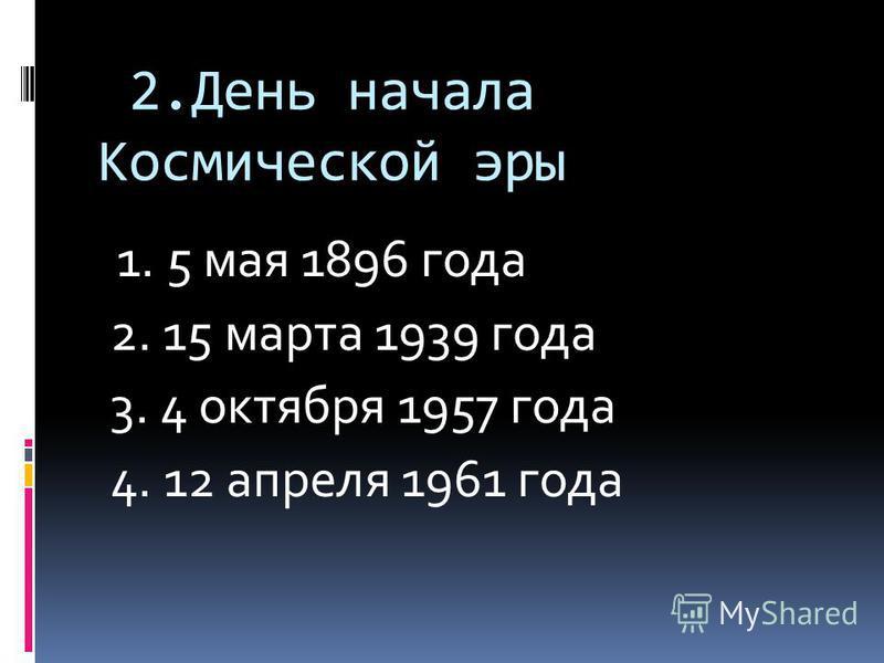2. День начала Космической эры 1. 5 мая 1896 года 2. 15 марта 1939 года 3. 4 октября 1957 года 4. 12 апреля 1961 года