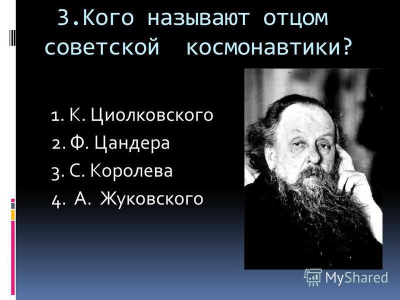 3. Кого называют отцом советской космонавтики? 1. К. Циолковского 2. Ф. Цандера 3. С. Королева 4. А. Жуковского
