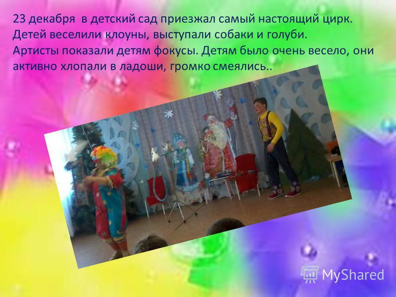 23 декабря в детский сад приезжал самый настоящий цирк. Детей веселили клоуны, выступали собаки и голуби. Артисты показали детям фокусы. Детям было очень весело, они активно хлопали в ладоши, громко смеялись..