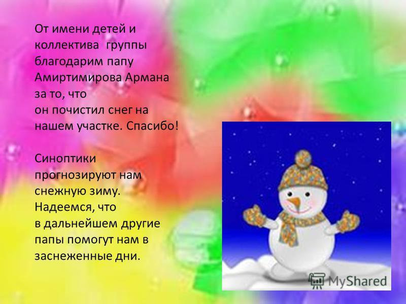 От имени детей и коллектива группы благодарим папу Амиртимирова Армана за то, что он почистил снег на нашем участке. Спасибо! Синоптики прогнозируют нам снежную зиму. Надеемся, что в дальнейшем другие папы помогут нам в заснеженные дни.