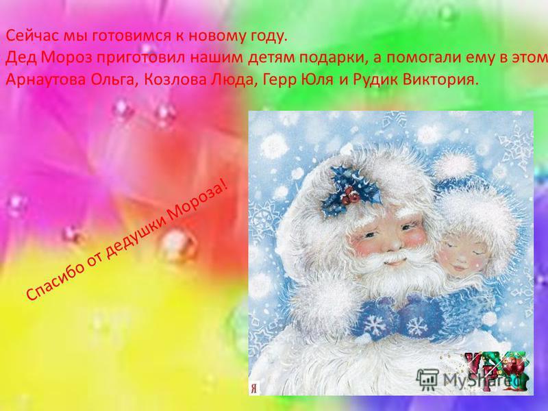 Сейчас мы готовимся к новому году. Дед Мороз приготовил нашим детям подарки, а помогали ему в этом Арнаутова Ольга, Козлова Люда, Герр Юля и Рудик Виктория. Спасибо от дедушки Мороза!