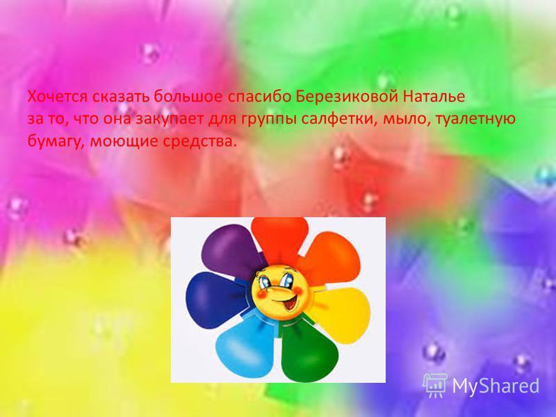 Хочется сказать большое спасибо Березиковой Наталье за то, что она закупает для группы салфетки, мыло, туалетную бумагу, моющие средства.
