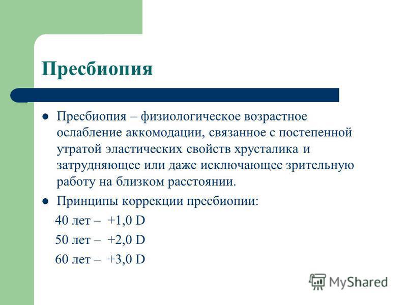 Пресбиопия Пресбиопия – физиологическое возрастное ослабление аккомодации, связанное с постепенной утратой эластических свойств хрусталика и затрудняющее или даже исключающее зрительную работу на близком расстоянии. Принципы коррекции пресбиопии: 40