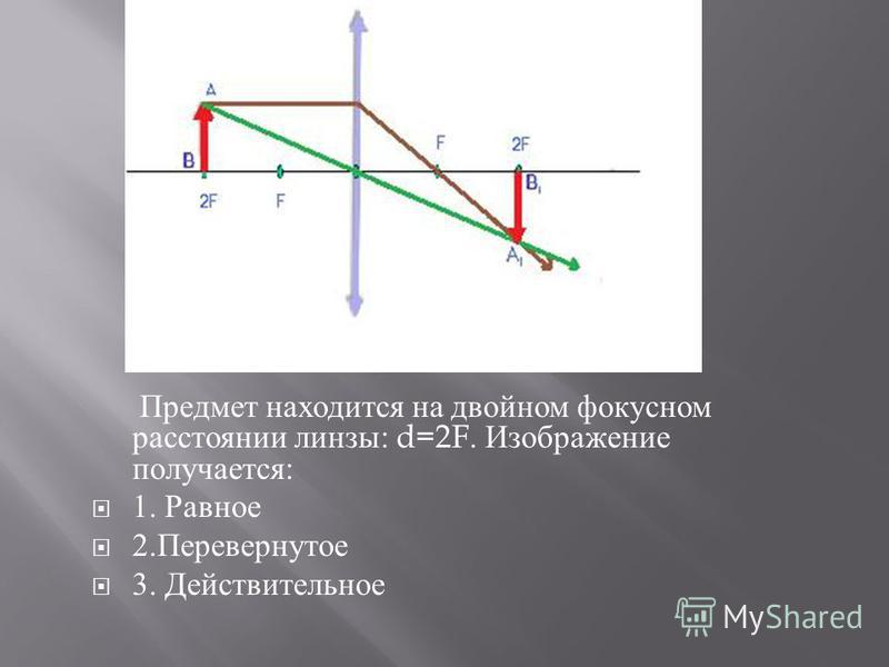 Предмет находится на двойном фокусном расстоянии линзы : d=2F. Изображение получается : 1. Равное 2. Перевернутое 3. Действительное