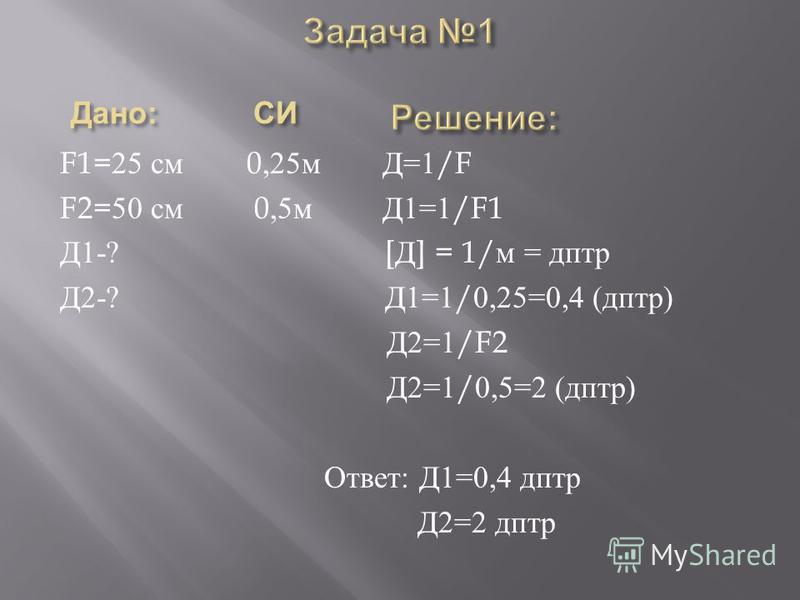 F1=25 см 0,25 м Д =1/F F2=50 см 0,5 м Д 1=1/F1 Д 1-? [ Д ] = 1/ м = дптр Д 2-? Д 1=1/0,25=0,4 ( дптр ) Д 2=1/F2 Д 2=1/0,5=2 ( дптр ) Ответ : Д 1=0,4 дптр Д 2=2 дптр